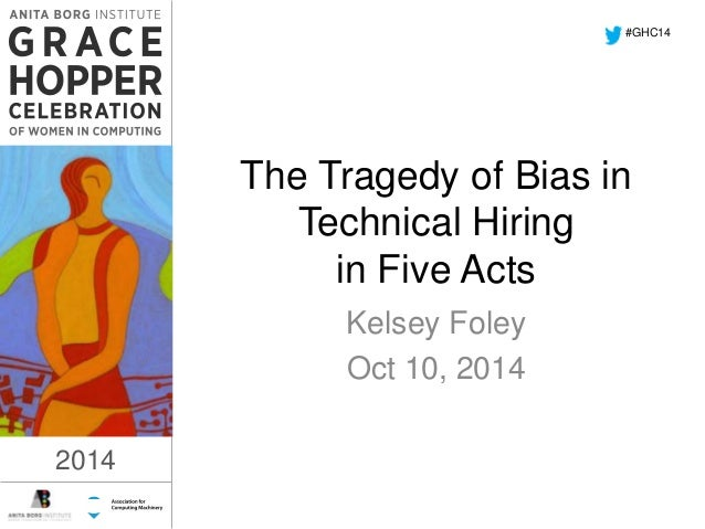 The Tragedy of Bias in  Technical Hiring  in Five Acts  Kelsey Foley  Oct 10, 2014  2014  #GHC14  2014