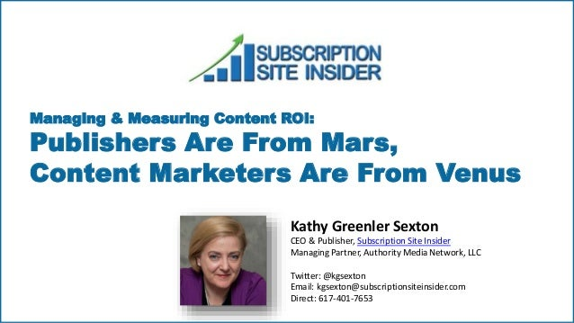Managing & Measuring Content ROI: Publishers Are From Mars, Content Marketers Are From Venus Kathy Greenler Sexton CEO & P...