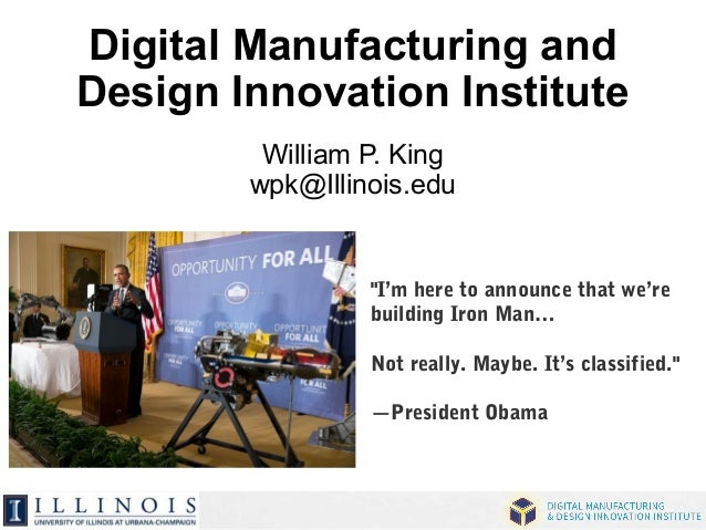 """Digital Manufacturing and  Design Innovation Institute  William P. King  wpk@Illinois.edu  """"I'm here to announce that we'r..."""