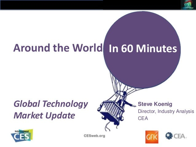 Around the World In 60 Minutes  Global Technology Market Update  Steve Koenig Director, Industry Analysis CEA