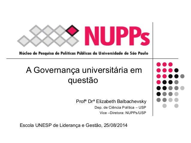 A Governança universitária em  questão  Profª Drª Elizabeth Balbachevsky  Dep. de Ciência Política – USP  Vice –Diretora: ...