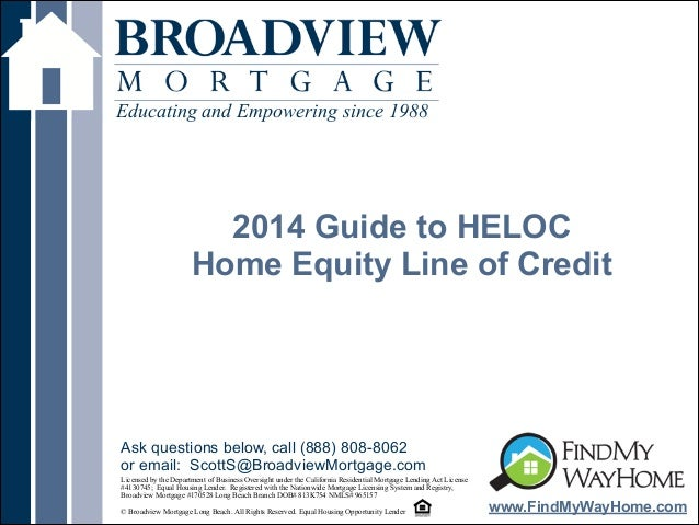 ! 2014 Guide to HELOC Home Equity Line of Credit Educating and Empowering since 1988 www.FindMyWayHome.com Licensed by the...