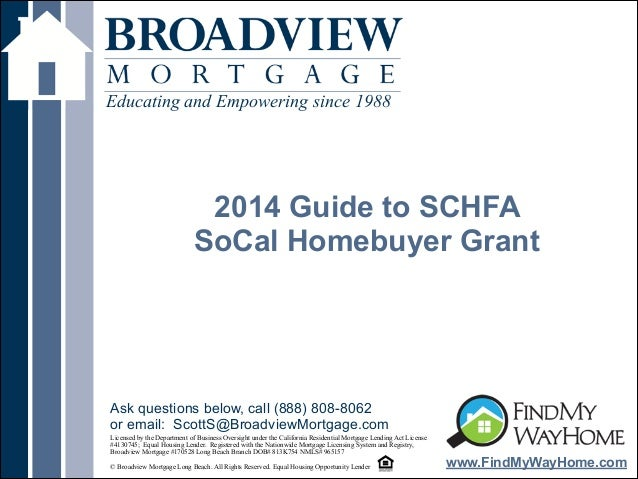 ! 2014 Guide to SCHFA SoCal Homebuyer Grant Educating and Empowering since 1988 www.FindMyWayHome.com Licensed by the Depa...