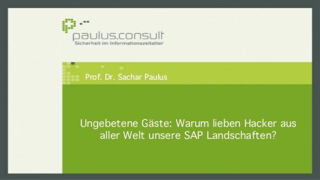 Prof. Dr. Sachar Paulus!  Ungebetene Gäste: Warum lieben Hacker aus  aller Welt unsere SAP Landschaften?!