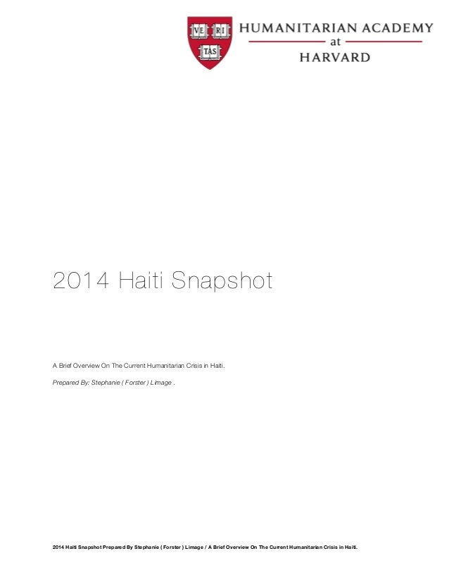 2014 Haiti Snapshot  A Brief Overview On The Current Humanitarian Crisis in Haiti.  Prepared By: Stephanie ( Forster ) Lim...