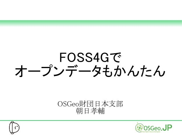 FOSS4Gで オープンデータもかんたん OSGeo財団日本支部 朝日孝輔