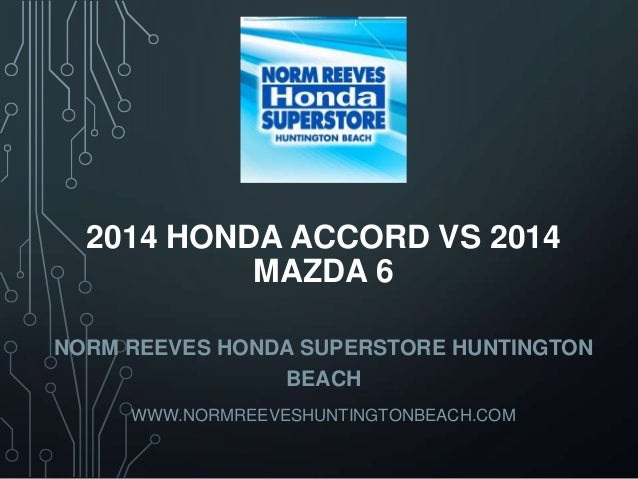 2014 HONDA ACCORD VS 2014 MAZDA 6 NORM REEVES HONDA SUPERSTORE HUNTINGTON BEACH WWW.NORMREEVESHUNTINGTONBEACH.COM