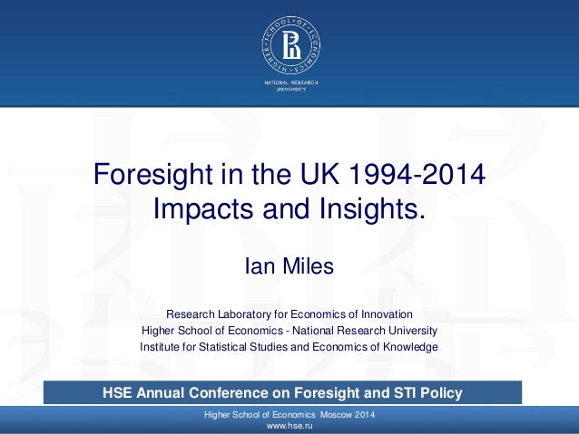 © Higher School of Economics, Moscow 2014 Foresight in the UK 1994-2014 Impacts and Insights. Ian Miles Research Laborator...