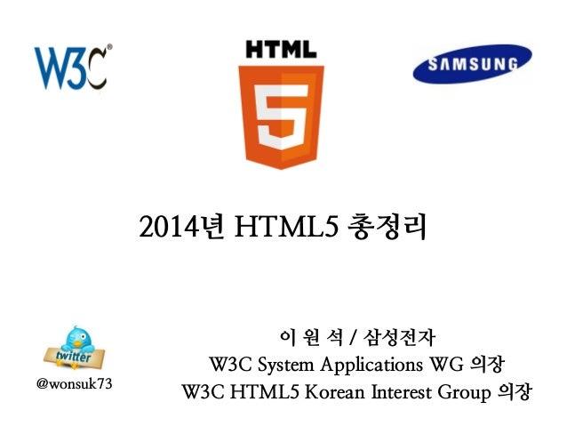 2014년 HTML5 총정리 이 원 석 / 삼성전자 W3C System Applications WG 의장 W3C HTML5 Korean Interest Group 의장 @wonsuk73
