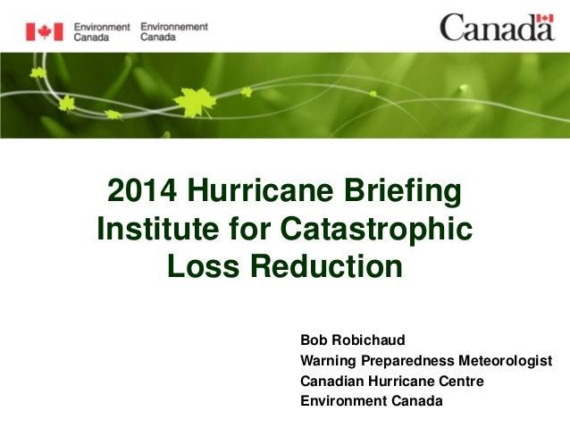 2014 Hurricane Briefing Institute for Catastrophic Loss Reduction Bob Robichaud Warning Preparedness Meteorologist Canadia...