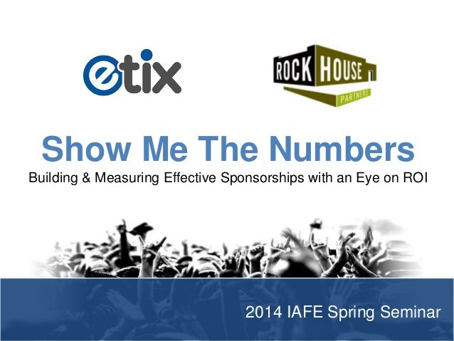 Show Me The Numbers Building & Measuring Effective Sponsorships with an Eye on ROI  2014 IAFE Spring Seminar