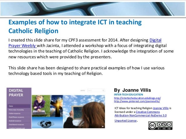 Examples of how to integrate ICT in teaching Catholic Religion I created this slide share for my CPF3 assessment for 2014....