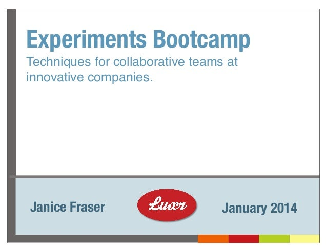 Experiments Bootcamp Techniques for collaborative teams at innovative companies.  Janice Fraser  January 2014