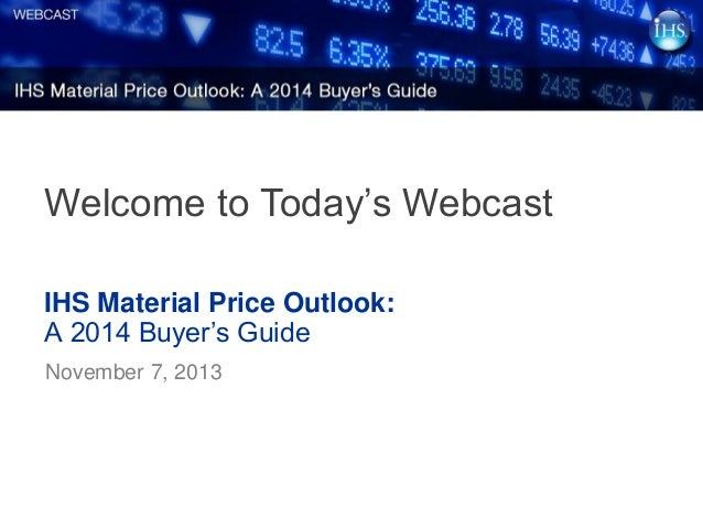 Welcome to Today's Webcast IHS Material Price Outlook: A 2014 Buyer's Guide November 7, 2013