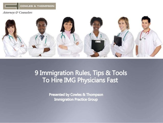 9 Immigration Rules, Tips & Tools  To Hire IMG Physicians Fast  Presented by Cowles & Thompson  Immigration Practice Group