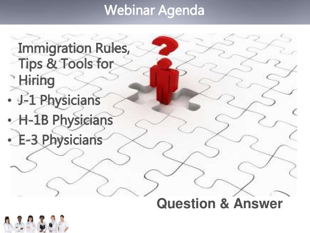 Webinar Agenda  Immigration Rules,  Tips & Tools for  Hiring  • J-1 Physicians  • H-1B Physicians  • E-3 Physicians  Quest...