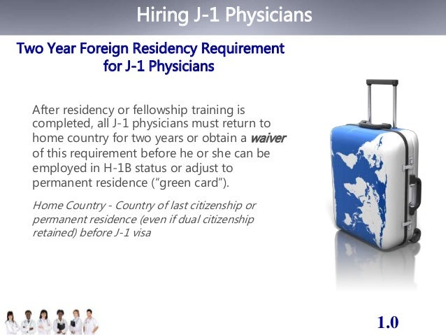 Hiring J-1 Physicians  Two Year Foreign Residency Requirement  for J-1 Physicians  After residency or fellowship training ...
