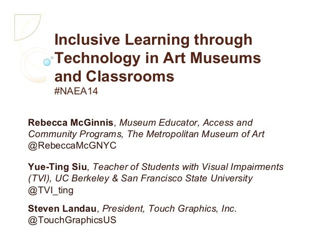 Inclusive Learning through Technology in Art Museums and Classrooms #NAEA14 Rebecca McGinnis, Museum Educator, Access and ...