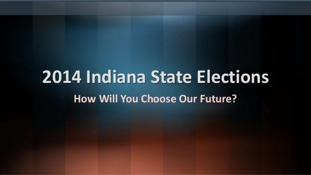 2014 Indiana State Elections  How Will You Choose Our Future?