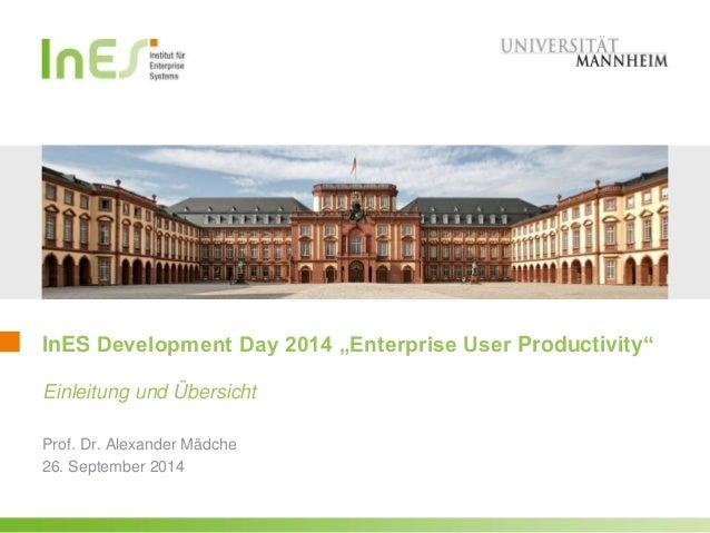 """InES Development Day 2014 """"Enterprise User Productivity""""  Einleitung und Übersicht  Prof. Dr. Alexander Mädche  26. Septem..."""