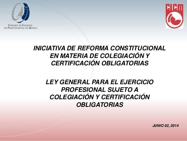 INICIATIVA DE REFORMA CONSTITUCIONAL EN MATERIA DE COLEGIACIÓN Y CERTIFICACIÓN OBLIGATORIAS LEY GENERAL PARA EL EJERCICIO ...