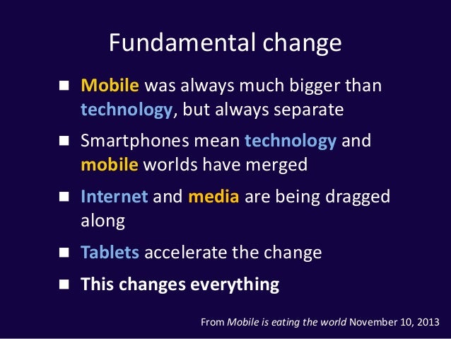 Fundamental change  Mobile was always much bigger than technology, but always separate  Smartphones mean technology and ...