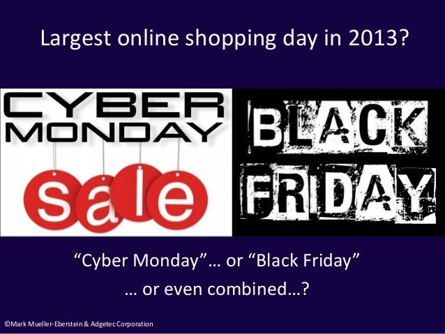 """©Mark Mueller-Eberstein & Adgetec Corporation Largest online shopping day in 2013? """"Cyber Monday""""… or """"Black Friday"""" … or ..."""
