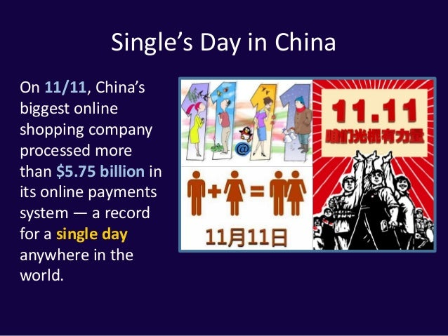 Single's Day in China On 11/11, China's biggest online shopping company processed more than $5.75 billion in its online pa...
