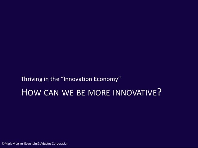 """©Mark Mueller-Eberstein & Adgetec Corporation HOW CAN WE BE MORE INNOVATIVE? Thriving in the """"Innovation Economy"""""""