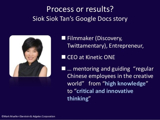 ©Mark Mueller-Eberstein & Adgetec Corporation Process or results? Siok Siok Tan's Google Docs story  Filmmaker (Discovery...