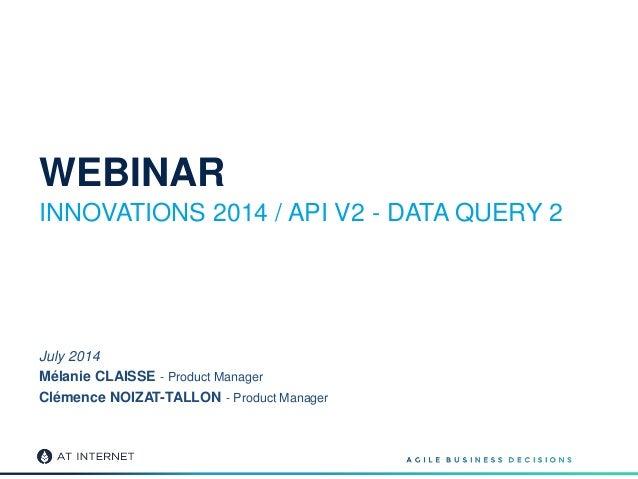 WEBINAR INNOVATIONS 2014 / API V2 - DATA QUERY 2 July 2014 Mélanie CLAISSE - Product Manager Clémence NOIZAT-TALLON - Prod...
