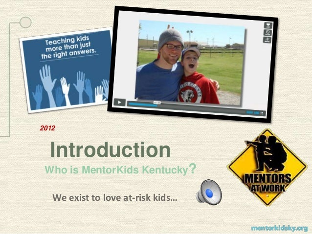 2012 Introduction Who is MentorKids Kentucky? We exist to love at-risk kids…