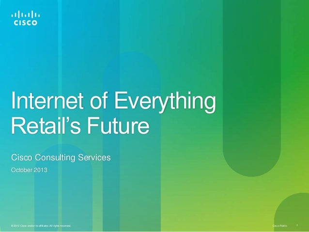 Cisco Public© 2012 Cisco and/or its affiliates. All rights reserved. 1 Internet of Everything Retail's Future Cisco Consul...