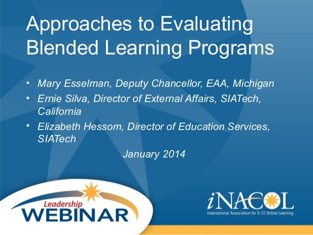 Approaches to Evaluating Blended Learning Programs • Mary Esselman, Deputy Chancellor, EAA, Michigan • Ernie Silva, Direct...