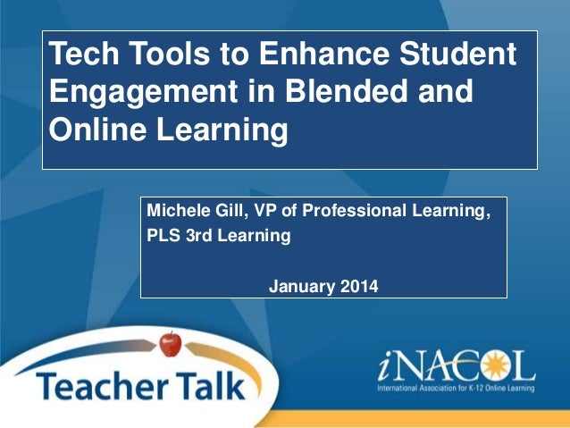Tech Tools to Enhance Student Engagement in Blended and Online Learning Michele Gill, VP of Professional Learning, PLS 3rd...