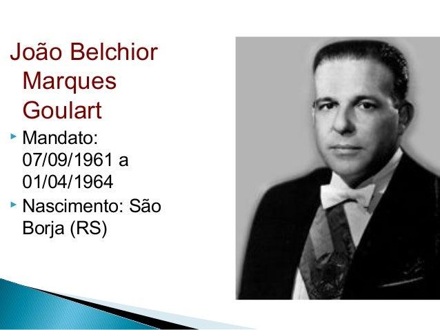 João Belchior Marques Goulart  Mandato: 07/09/1961 a 01/04/1964  Nascimento: São Borja (RS)
