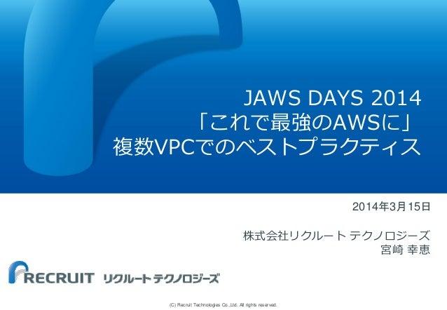 (C) Recruit Technologies Co.,Ltd. All rights reserved. JAWS DAYS 2014 「これで最強のAWSに」 複数VPCでのベストプラクティス 2014年3月15日 株式会社リクルート テ...