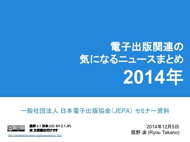 電子出版関連の 気になるニュースまとめ 2014年 一般社団法人 日本電子出版協会(JEPA) セミナー資料 2014年12月5日 鷹野 凌 (Ryou Takano) 表示 2.1 日本 (CC BY 2.1 JP) ※ 文章部分だけです h...
