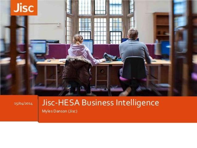 Myles Danson (Jisc) 15/04/2014 Jisc-HESA Business Intelligence