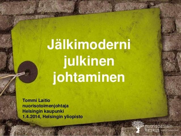 Jälkimoderni julkinen johtaminen Tommi Laitio nuorisotoimenjohtaja Helsingin kaupunki 1.4.2014, Helsingin yliopisto