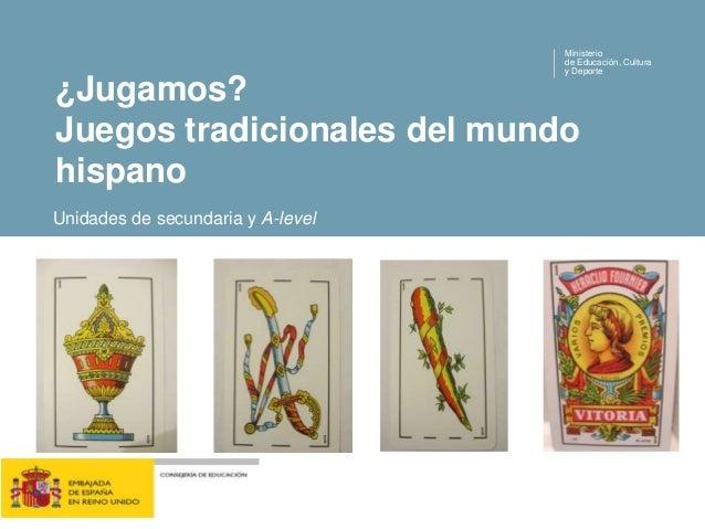 ¿Jugamos? Juegos tradicionales del mundo hispano Ministerio de Educación, Cultura y Deporte Unidades de secundaria y A-lev...