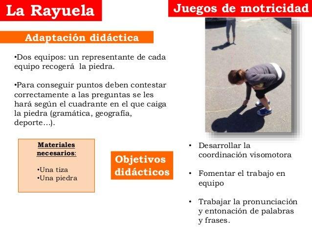 Objetivos didácticos Adaptación didáctica La Rayuela Juegos de motricidad • Desarrollar la coordinación visomotora • Fomen...