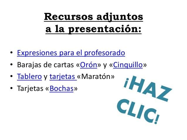 Recursos adjuntos a la presentación: • Expresiones para el profesorado • Barajas de cartas «Orón» y «Cinquillo» • Tablero ...