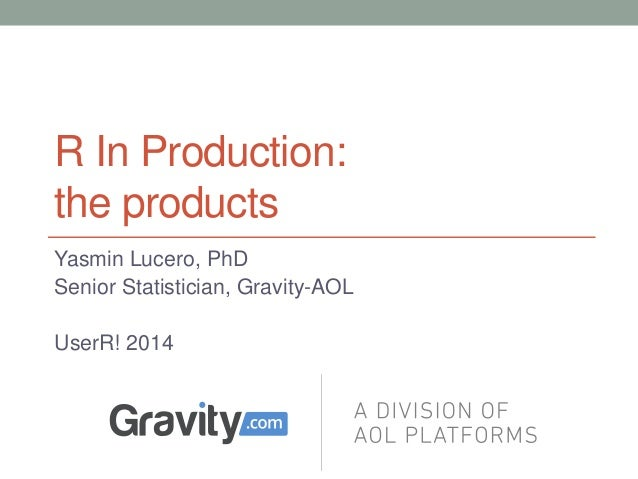 R In Production: the products Yasmin Lucero, PhD Senior Statistician, Gravity-AOL UserR! 2014