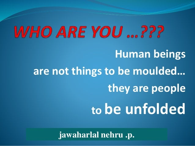 Human beings are not things to be moulded… they are people to be unfolded jawaharlal nehru .p.