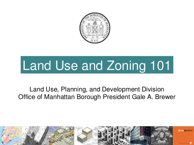 Land Use and Zoning 101 Land Use, Planning, and Development Division Office of Manhattan Borough President Gale A. Brewer
