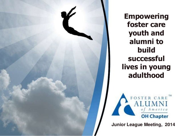 Empowering foster care youth and alumni to build successful lives in young adulthood Junior League Meeting, 2014