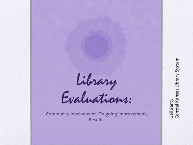Library Evaluations: Community Involvement, On-going Improvement, Results! GailSanty CentralKansasLibrarySystem