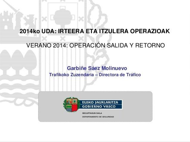2014ko UDA: IRTEERA ETA ITZULERA OPERAZIOAK VERANO 2014: OPERACIÓN SALIDA Y RETORNO Trafikoko Zuzendaria – Directora de Tr...