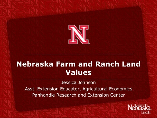 Nebraska Farm and Ranch Land Values Jessica Johnson Asst. Extension Educator, Agricultural Economics Panhandle Research an...